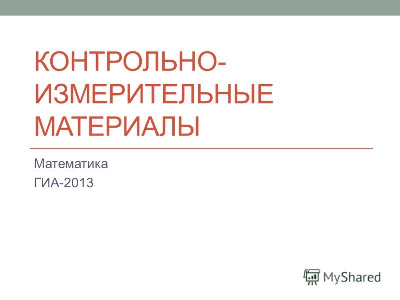 КОНТРОЛЬНО- ИЗМЕРИТЕЛЬНЫЕ МАТЕРИАЛЫ Математика ГИА-2013