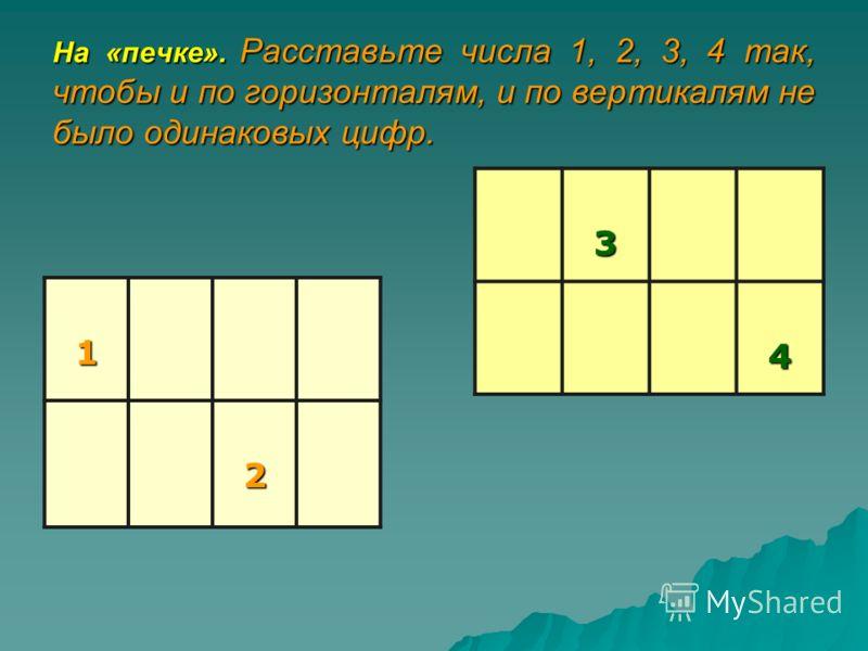 На «печке». Расставьте числа 1, 2, 3, 4 так, чтобы и по горизонталям, и по вертикалям не было одинаковых цифр. 1 2 34