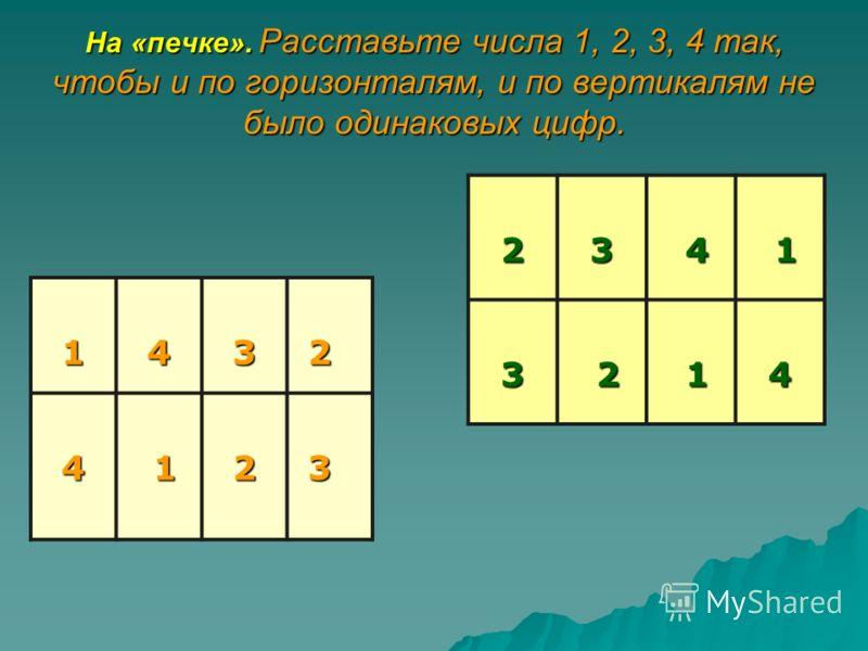 На «печке». Расставьте числа 1, 2, 3, 4 так, чтобы и по горизонталям, и по вертикалям не было одинаковых цифр. 143 2 4 12 3 23 4 13 2 14