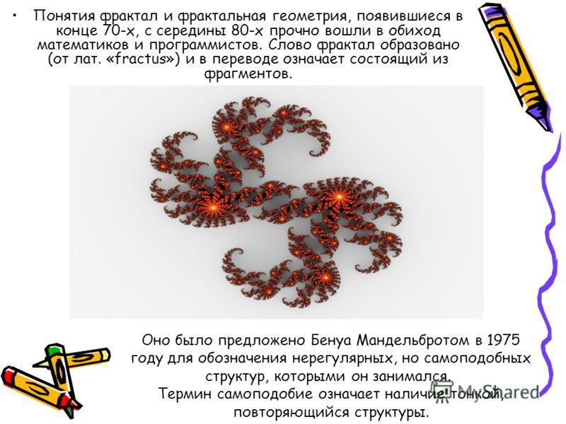 Понятия фрактал и фрактальная геометрия, появившиеся в конце 70-х, с середины 80-х прочно вошли в обиход математиков и программистов. Слово фрактал образовано (от лат. «fractus») и в переводе означает состоящий из фрагментов. Оно было предложено Бену