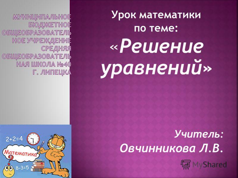 Урок математики по теме: «Решение уравнений» Учитель: Овчинникова Л.В.