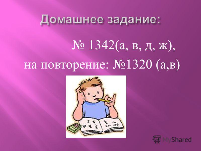 1342( а, в, д, ж ), на повторение : 1320 ( а, в )
