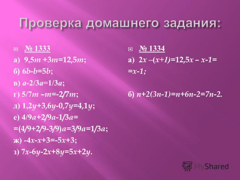 1333 а ) 9,5 m +3 m =12,5 m ; б ) 6 b - b =5 b ; в ) а -2/3 а =1/3 а ; г ) 5/7 m – m =-2/7 m ; д ) 1,2 y +3,6 y -0,7 y =4,1 y ; е ) 4/9 a +2/9 a -1/3 a = =(4/9+2/9-3/9) a =3/9 a =1/3 a ; ж ) -4 x - x +3=-5 x +3; з ) 7 x -6 y -2 x +8 y =5 x +2 y. 1334