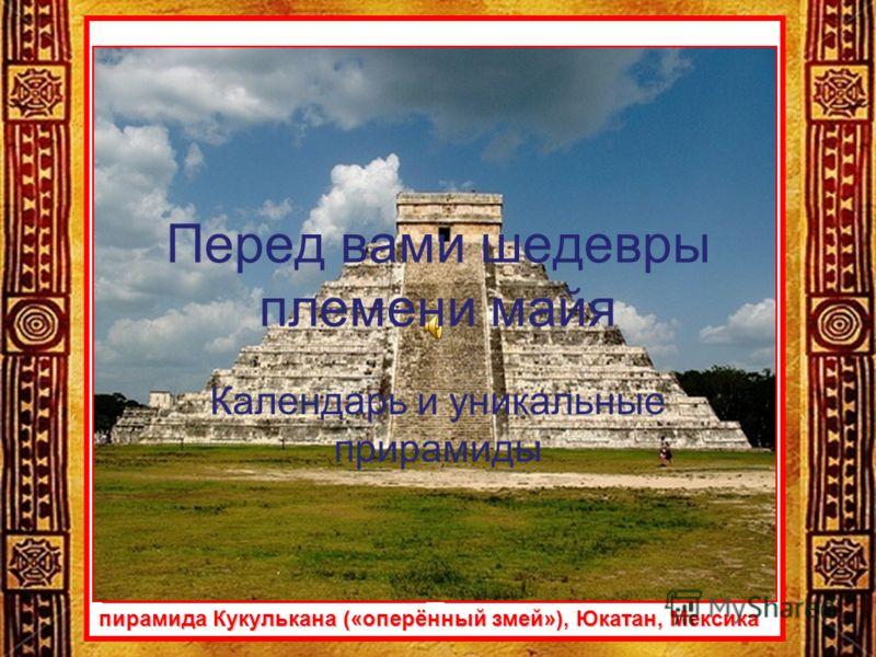 пирамида Кукулькана («оперённый змей»), Юкатан, Мексика Перед вами шедевры племени майя Календарь и уникальные прирамиды