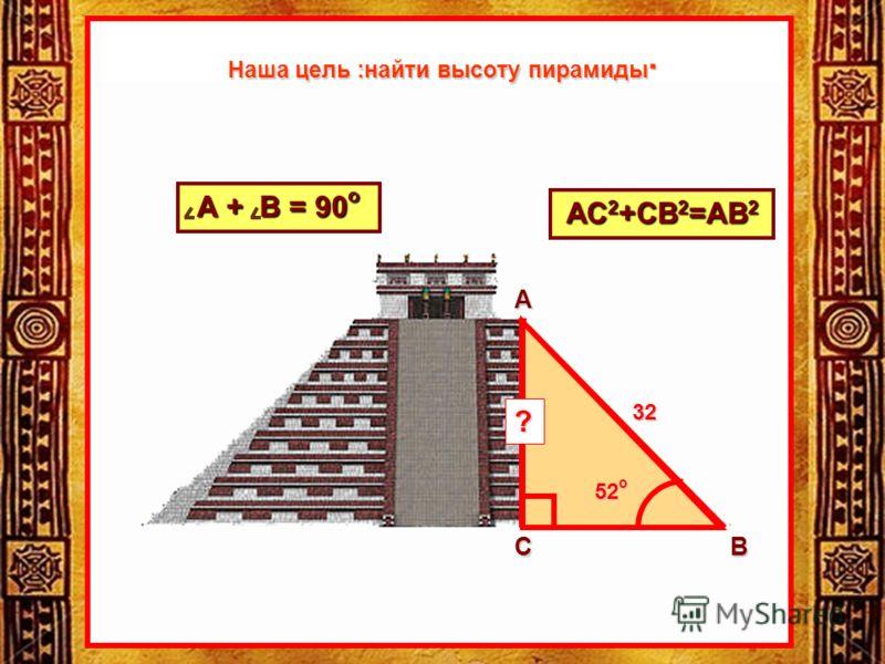 АС 2 +СВ 2 =АВ 2 32 52 о ? А + В = 90 о А СВ Наша цель :найти высоту пирамиды.