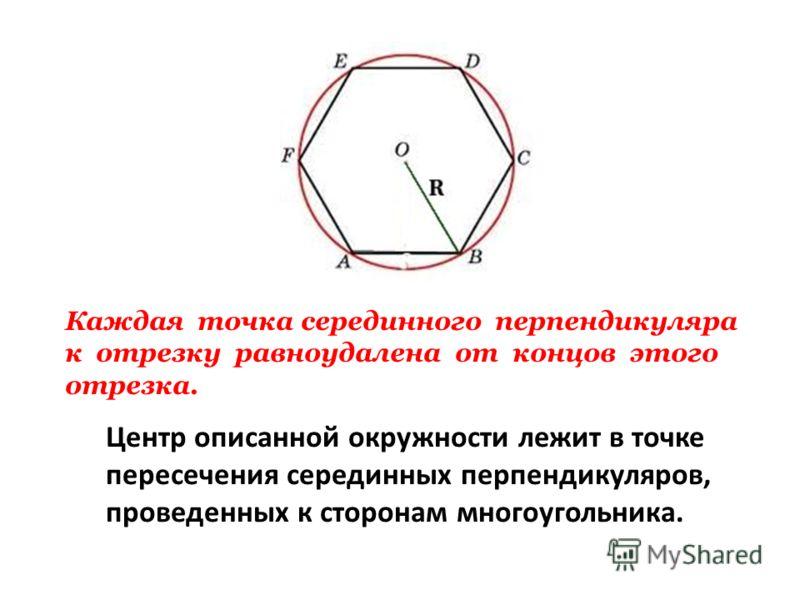Центр описанной окружности лежит в точке пересечения серединных перпендикуляров, проведенных к сторонам многоугольника. Каждая точка серединного перпендикуляра к отрезку равноудалена от концов этого отрезка.