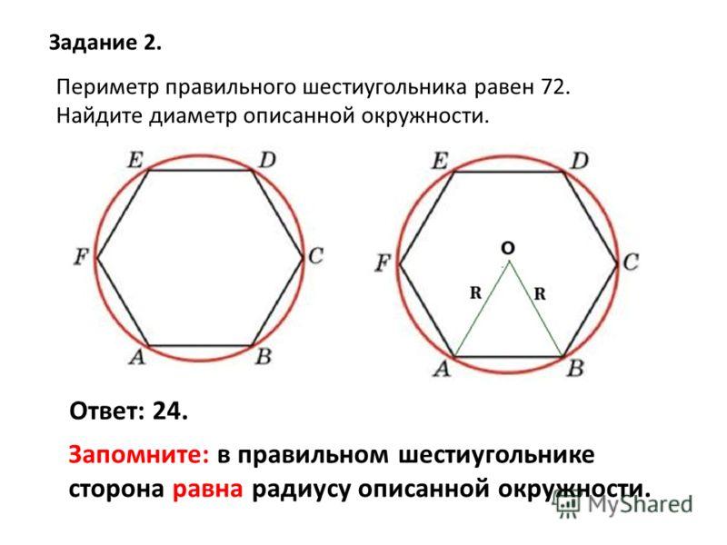 Периметр правильного шестиугольника равен 72. Найдите диаметр описанной окружности. Задание 2. Ответ: 24. Запомните: в правильном шестиугольнике сторона равна радиусу описанной окружности.