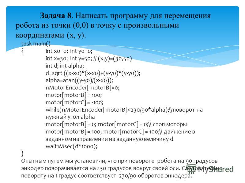 Задача 8. Написать программу для перемещения робота из точки (0,0) в точку с произвольными координатами (x, y). task main() { int x0=0; int y0=0; int x=30; int y=50; // (x,y)=(30,50) int d; int alpha; d=sqrt ((x-x0)*(x-x0)+(y-y0)*(y-y0)); alpha=atan(