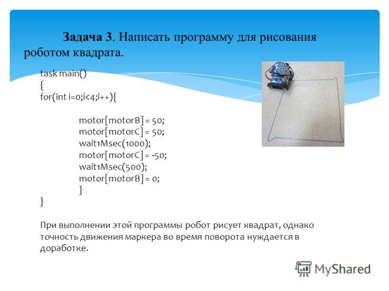 Задача 3. Написать программу для рисования роботом квадрата. task main() { for(int i=0;i