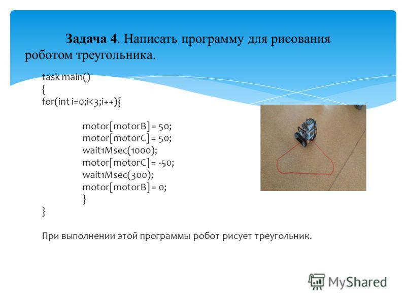 Задача 4. Написать программу для рисования роботом треугольника. task main() { for(int i=0;i