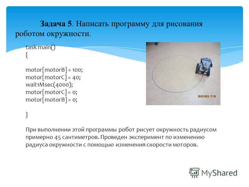 Задача 5. Написать программу для рисования роботом окружности. task main() { motor[motorB] = 100; motor[motorC] = 40; wait1Msec(4000); motor[motorC] = 0; motor[motorB] = 0; } При выполнении этой программы робот рисует окружность радиусом примерно 45