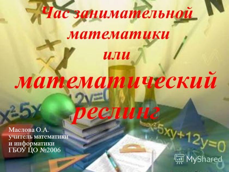 Час занимательной математики или математический реслинг Маслова О.А. учитель математики и информатики ГБОУ ЦО 2006