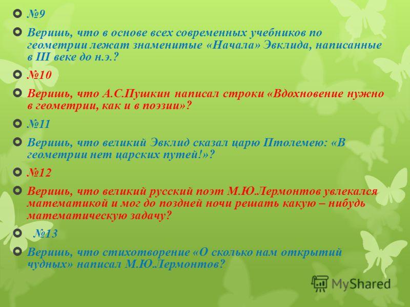 9 Веришь, что в основе всех современных учебников по геометрии лежат знаменитые «Начала» Эвклида, написанные в III веке до н.э.? 10 Веришь, что А.С.Пушкин написал строки «Вдохновение нужно в геометрии, как и в поэзии»? 11 Веришь, что великий Эвклид с