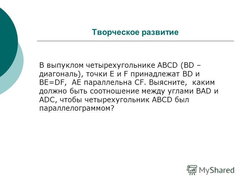 Творческое развитие В выпуклом четырехугольнике ABCD (BD – диагональ), точки E и F принадлежат BD и BE=DF, AE параллельна СF. Выясните, каким должно быть соотношение между углами BAD и ADC, чтобы четырехугольник ABCD был параллелограммом?