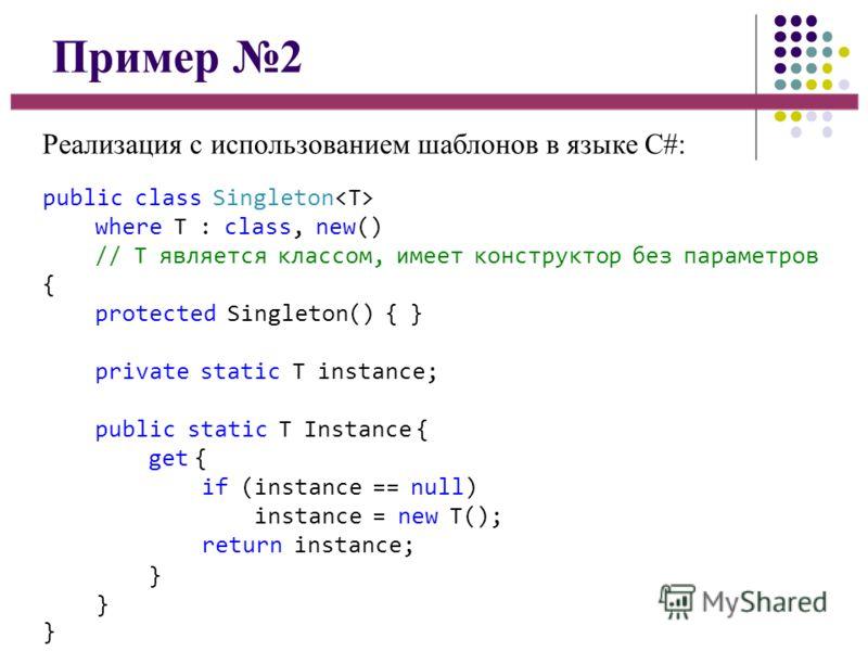 Пример 2 Реализация с использованием шаблонов в языке C#: public class Singleton where T : class, new() // T является классом, имеет конструктор без параметров { protected Singleton() { } private static T instance; public static T Instance { get { if