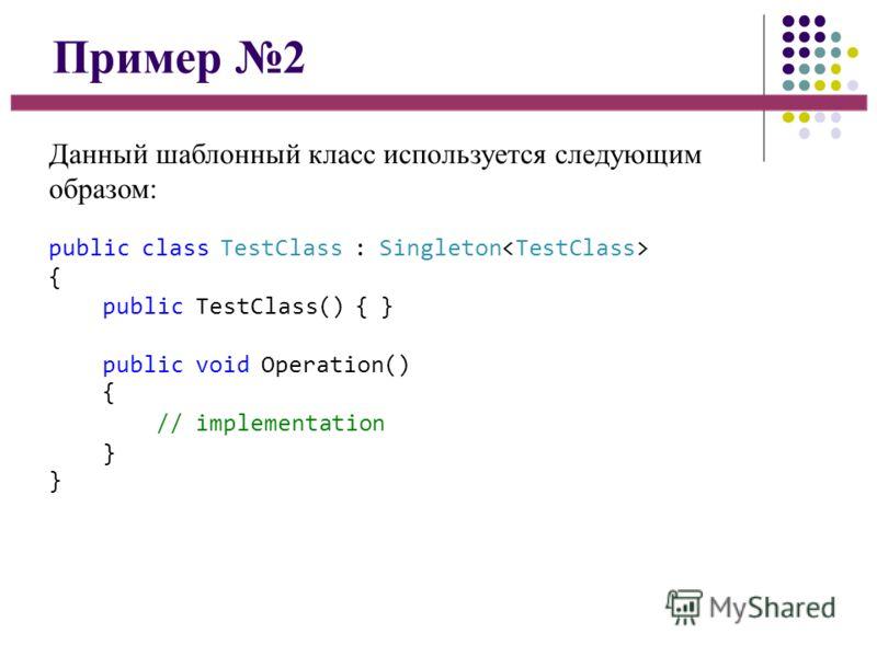 Пример 2 Данный шаблонный класс используется следующим образом: public class TestClass : Singleton { public TestClass() { } public void Operation() { // implementation }}}}
