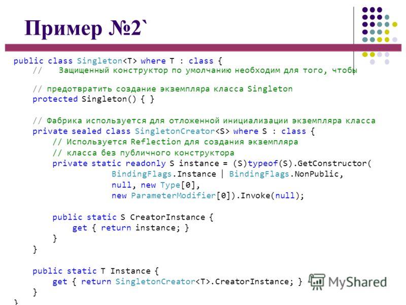 Пример 2` public class Singleton where T : class { //Защищенный конструктор по умолчанию необходим для того, чтобы // предотвратить создание экземпляра класса Singleton protected Singleton() { } // Фабрика используется для отложенной инициализации эк