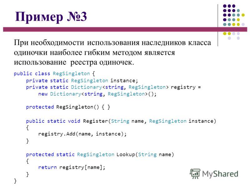 Пример 3 При необходимости использования наследников класса одиночки наиболее гибким методом является использование реестра одиночек. public class RegSingleton { private static RegSingleton instance; private static Dictionary registry = new Dictionar