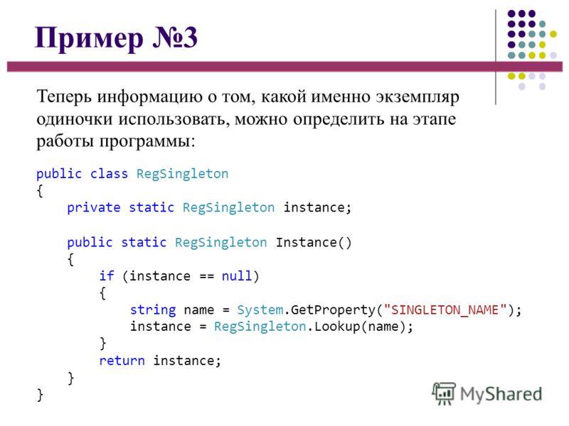Пример 3 Теперь информацию о том, какой именно экземпляр одиночки использовать, можно определить на этапе работы программы: public class RegSingleton { private static RegSingleton instance; public static RegSingleton Instance() { if (instance == null