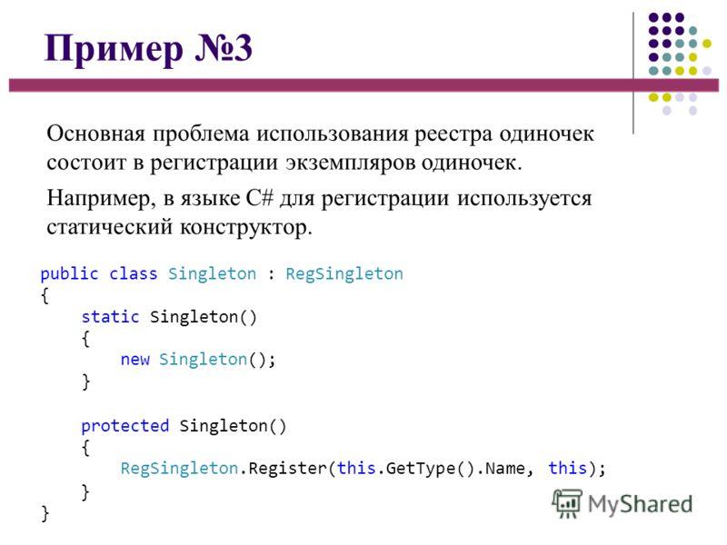 Пример 3 Основная проблема использования реестра одиночек состоит в регистрации экземпляров одиночек. Например, в языке C# для регистрации используется статический конструктор. public class Singleton : RegSingleton { static Singleton() { new Singleto