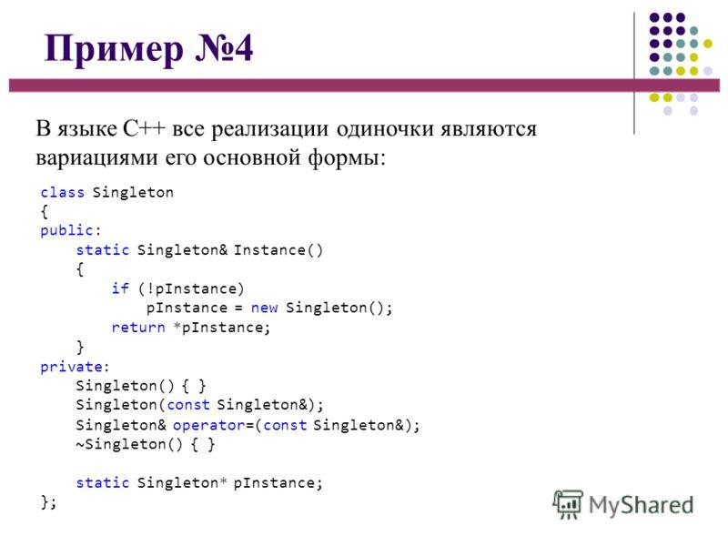 Пример 4 В языке C++ все реализации одиночки являются вариациями его основной формы: class Singleton { public: static Singleton& Instance() { if (!pInstance) pInstance = new Singleton(); return *pInstance; } private: Singleton() { } Singleton(const S