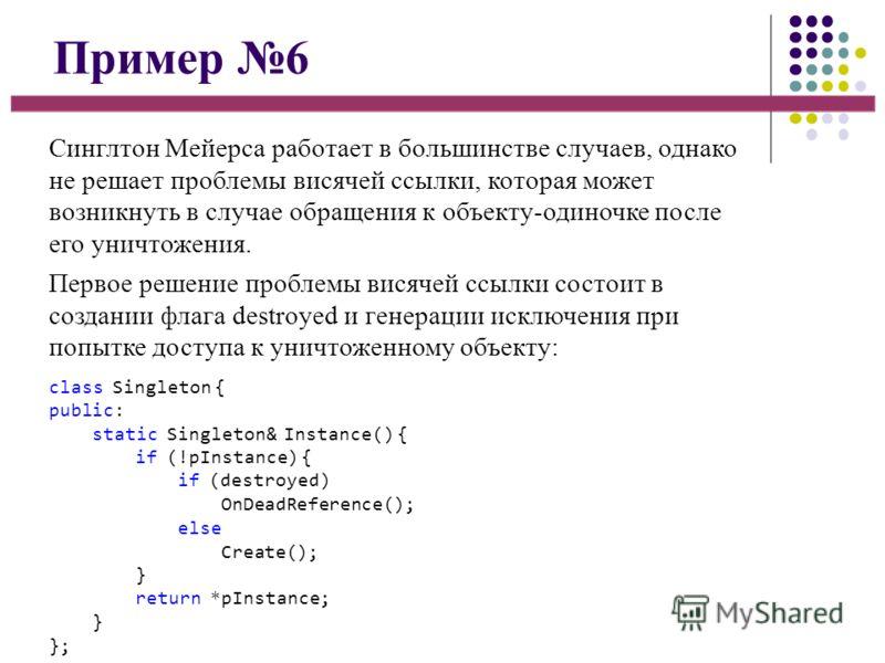 Пример 6 Синглтон Мейерса работает в большинстве случаев, однако не решает проблемы висячей ссылки, которая может возникнуть в случае обращения к объекту-одиночке после его уничтожения. Первое решение проблемы висячей ссылки состоит в создании флага