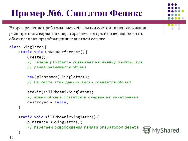 Пример 6. Синглтон Феникс Второе решение проблемы висячей ссылки состоит в использовании расширенного варианта оператора new, который позволяет создать объект заново при обращении к висячей ссылке: class Singleton { static void OnDeadReference() { Cr