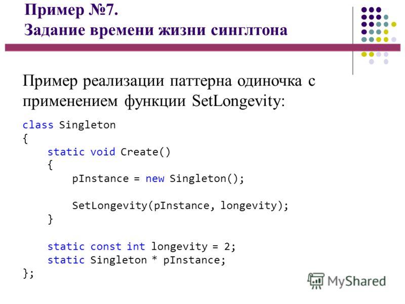 Пример 7. Задание времени жизни синглтона Пример реализации паттерна одиночка с применением функции SetLongevity: class Singleton { static void Create() { pInstance = new Singleton(); SetLongevity(pInstance, longevity); } static const int longevity =
