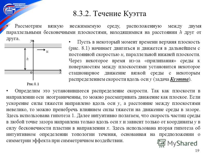 19 8.3.2. Течение Куэтта Рассмотрим вязкую несжимаемую среду, расположенную между двумя параллельными бесконечными плоскостями, находящимися на расстоянии h друг от друга. Пусть в некоторый момент времени верхняя плоскость (рис. 8.1) начинает двигать