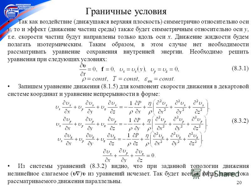 20 Граничные условия Так как воздействие (движущаяся верхняя плоскость) симметрично относительно оси y, то и эффект (движение частиц среды) также будет симметричным относительно оси y, т.е. скорости частиц будут направлены только вдоль оси x. Движени