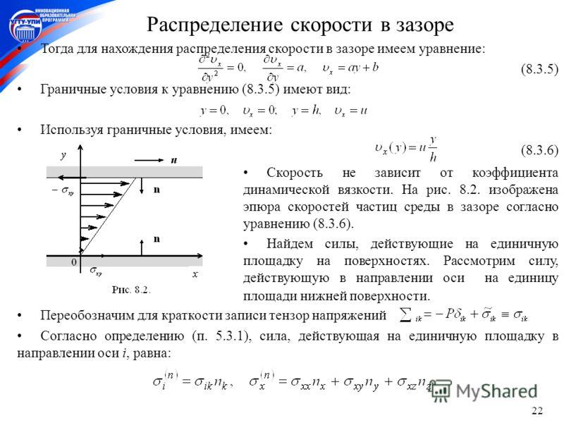 22 Cкорость не зависит от коэффициента динамической вязкости. На рис. 8.2. изображена эпюра скоростей частиц среды в зазоре согласно уравнению (8.3.6). Найдем силы, действующие на единичную площадку на поверхностях. Рассмотрим силу, действующую в нап