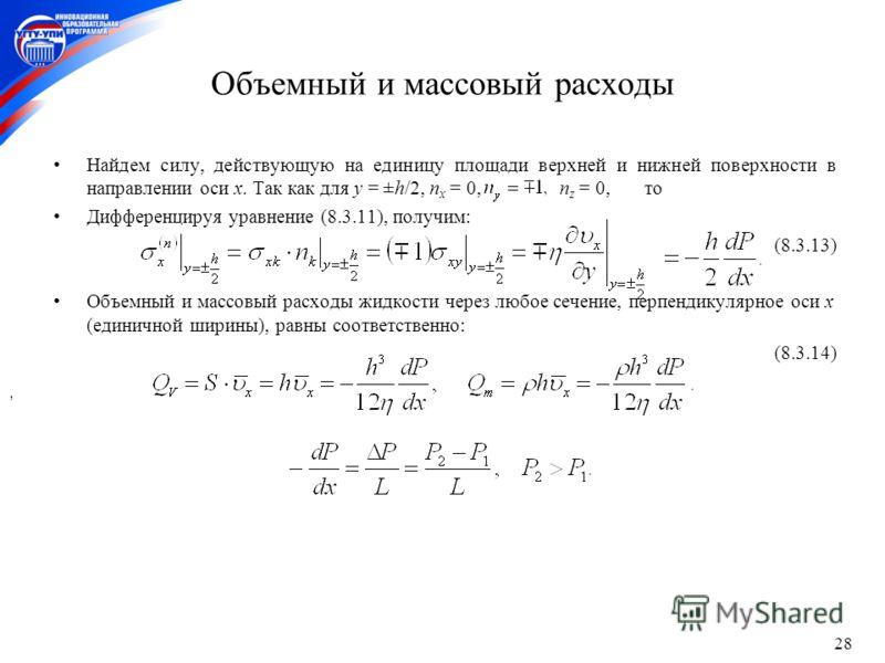 28 Объемный и массовый расходы Найдем силу, действующую на единицу площади верхней и нижней поверхности в направлении оси x. Так как для y = ±h/2, n x = 0, n z = 0, то Дифференцируя уравнение (8.3.11), получим: (8.3.13) Объемный и массовый расходы жи