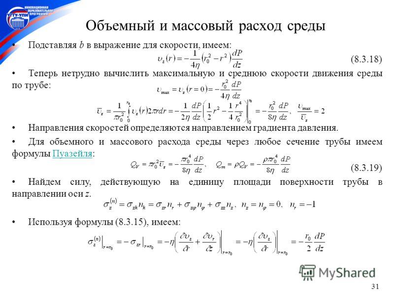 31 Объемный и массовый расход среды Подставляя b в выражение для скорости, имеем: (8.3.18) Теперь нетрудно вычислить максимальную и среднюю скорости движения среды по трубе: Направления скоростей определяются направлением градиента давления. Для объе