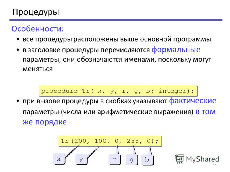 27 Процедуры Особенности: все процедуры расположены выше основной программы в заголовке процедуры перечисляются формальные параметры, они обозначаются именами, поскольку могут меняться при вызове процедуры в скобках указывают фактические параметры (ч