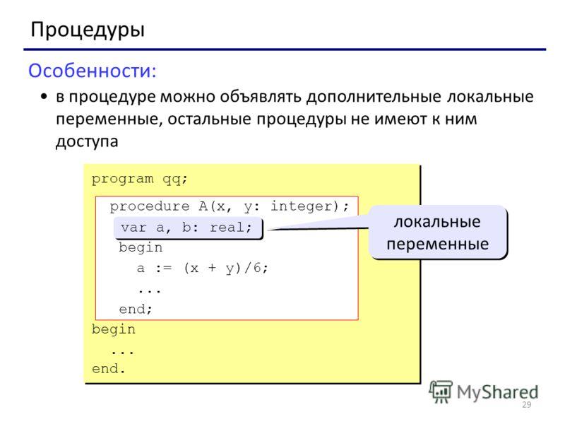 29 Процедуры Особенности: в процедуре можно объявлять дополнительные локальные переменные, остальные процедуры не имеют к ним доступа program qq; procedure A(x, y: integer); var a, b: real; begin a := (x + y)/6;... end; begin... end. procedure A(x, y
