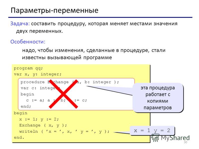 30 Параметры-переменные Задача: составить процедуру, которая меняет местами значения двух переменных. Особенности: надо, чтобы изменения, сделанные в процедуре, стали известны вызывающей программе program qq; var x, y: integer; begin x := 1; y := 2;