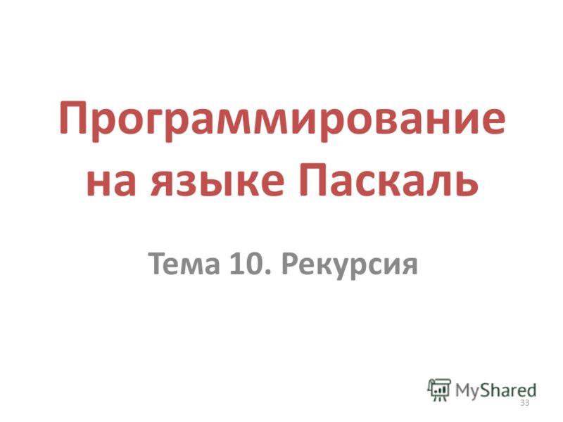 33 Программирование на языке Паскаль Тема 10. Рекурсия