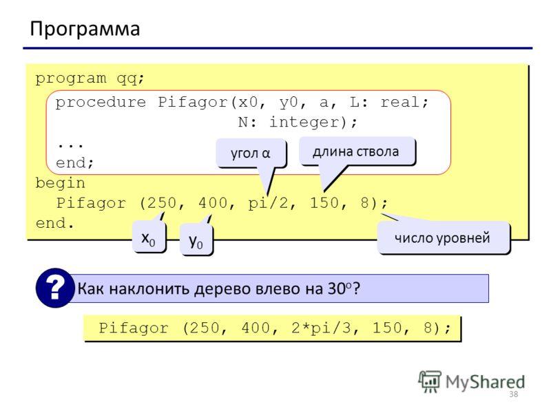 38 Программа program qq; procedure Pifagor(x0, y0, a, L: real; N: integer);... end; begin Pifagor (250, 400, pi/2, 150, 8); end. угол α длина ствола число уровней x0x0 x0x0 y0y0 y0y0 Как наклонить дерево влево на 30 o ? ? Pifagor (250, 400, 2*pi/3, 1