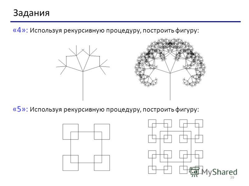 39 «4»: Используя рекурсивную процедуру, построить фигуру: «5»: Используя рекурсивную процедуру, построить фигуру: Задания
