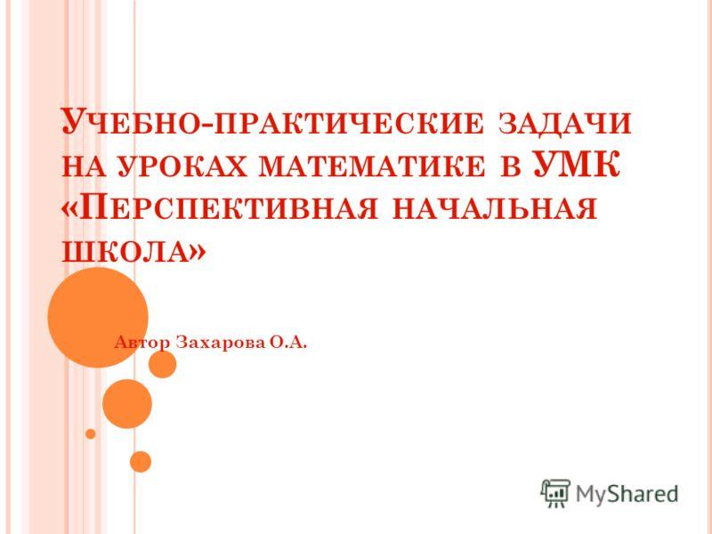 У ЧЕБНО - ПРАКТИЧЕСКИЕ ЗАДАЧИ НА УРОКАХ МАТЕМАТИКЕ В УМК «П ЕРСПЕКТИВНАЯ НАЧАЛЬНАЯ ШКОЛА » Автор Захарова О.А.