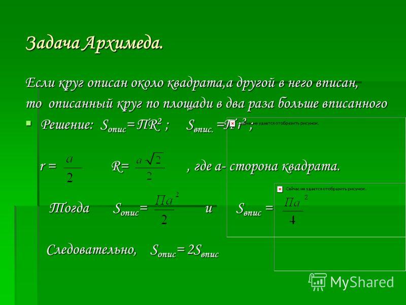 Задача Архимеда. Если круг описан около квадрата,а другой в него вписан, то описанный круг по площади в два раза больше вписанного Решение: Sопис= ΠR2 ; S Sвпис. =Π r2 ; r = R=, где а- сторона квадрата. Тогда опис= и и Sвпис = Следовательно, Sопис= 2