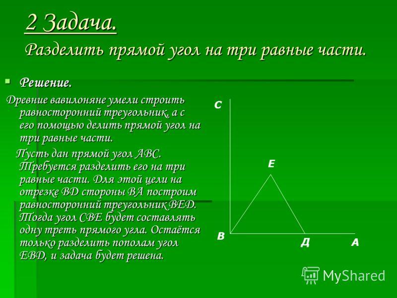 2 Задача. Разделить прямой угол на три равные части. Решение. Решение. Древние вавилоняне умели строить равносторонний треугольник, а с его помощью делить прямой угол на три равные части. Древние вавилоняне умели строить равносторонний треугольник, а