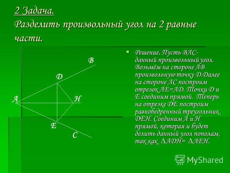 2 Задача. Разделить произвольный угол на 2 равные части. Решение. Пусть ВАС- данный произвольный угол. Возьмём на стороне АВ произвольную точку Д.Далее на стороне АС построим отрезок АЕ=АД. Точки Д и Е соединим прямой. Теперь на отрезке ДЕ построим р