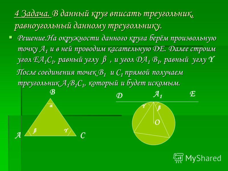 4 Задача. В данный круг вписать треугольник, равноугольный данному треугольнику. Решение.На окружности данного круга берём произвольную точку А 1 и в ней проводим касательную ДЕ. Далее строим угол ЕА 1 С 1, равный углу β, и угол ДА 1 В 1, равный углу