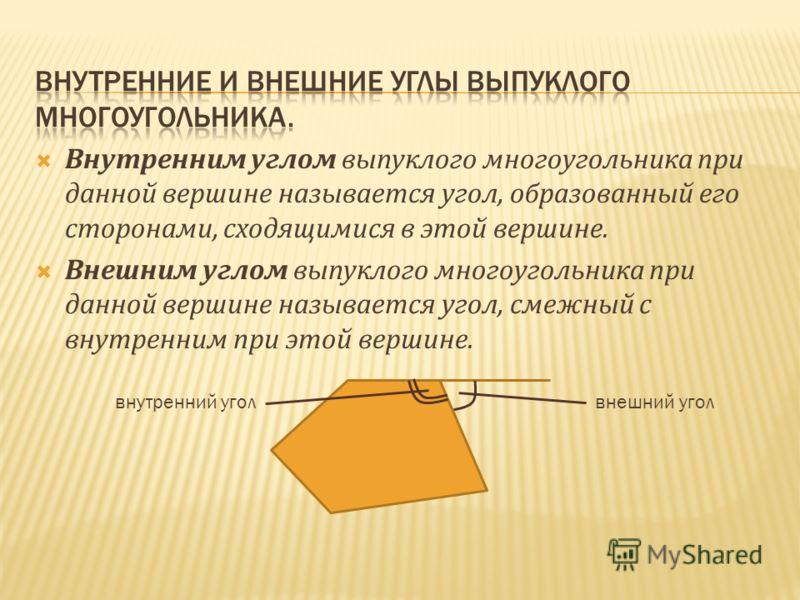 Внутренним углом выпуклого многоугольника при данной вершине называется угол, образованный его сторонами, сходящимися в этой вершине. Внешним углом выпуклого многоугольника при данной вершине называется угол, смежный с внутренним при этой вершине. вн