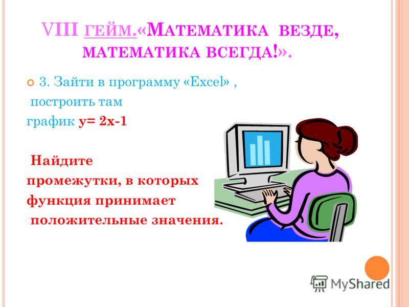 V III ГЕЙМ.«М АТЕМАТИКА ВЕЗДЕ, МАТЕМАТИКА ВСЕГДА !». 3. Зайти в программу «Excel», построить там график у= 2х-1 Найдите промежутки, в которых функция принимает положительные значения.