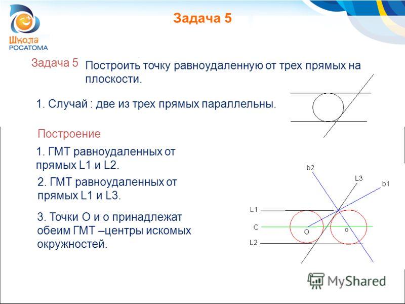 Задача 5 2. ГМТ равноудаленных от прямых L1 и L3. Построить точку равноудаленную от трех прямых на плоскости. 1. Случай : две из трех прямых параллельны. 3. Точки O и o принадлежат обеим ГМТ –центры искомых окружностей. Построение 1. ГМТ равноудаленн