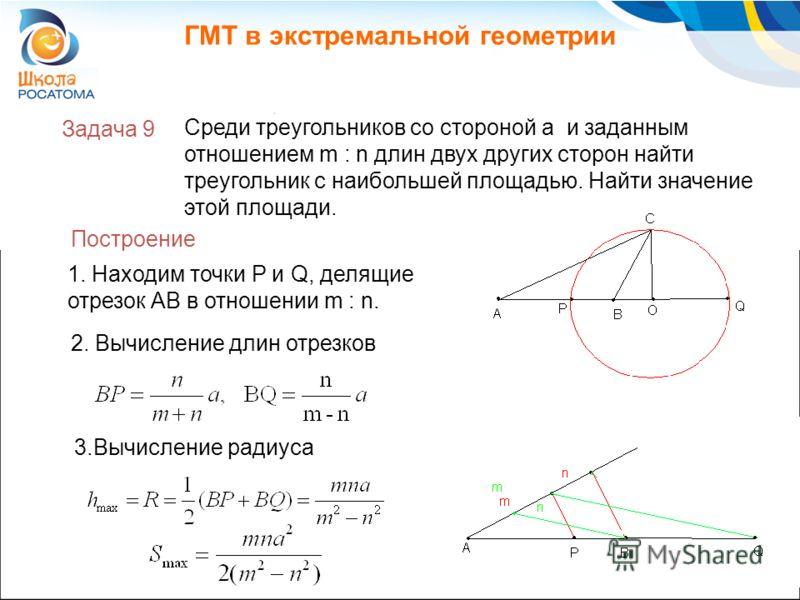 ГМТ в экстремальной геометрии Задача 9 2. Вычисление длин отрезков Среди треугольников со стороной a и заданным отношением m : n длин двух других сторон найти треугольник с наибольшей площадью. Найти значение этой площади. Построение 1. Находим точки