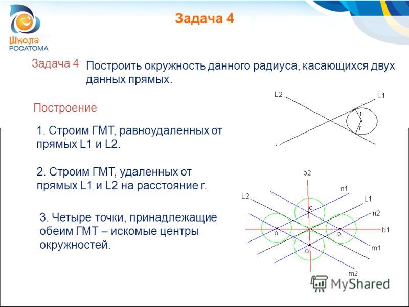 Задача 4 3. Четыре точки, принадлежащие обеим ГМТ – искомые центры окружностей. Построить окружность данного радиуса, касающихся двух данных прямых. 1. Строим ГМТ, равноудаленных от прямых L1 и L2. Построение 2. Строим ГМТ, удаленных от прямых L1 и L