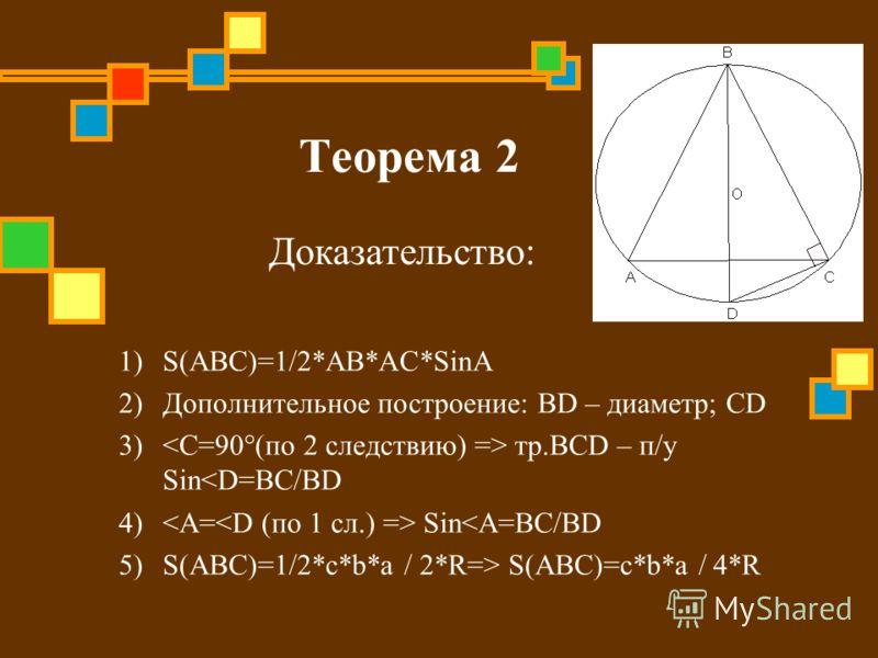 Теорема 2 1)S(ABC)=1/2*AB*AC*SinA 2)Дополнительное построение: BD – диаметр; СD 3) тр.BCD – п/у Sin